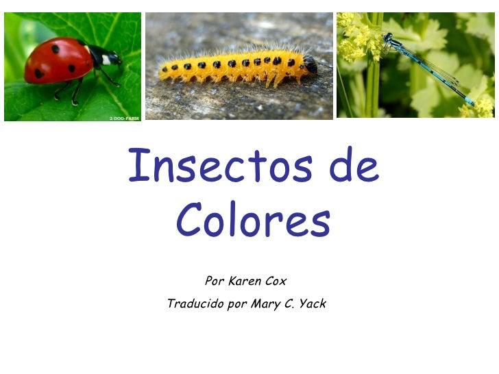Insectos de Colores Por Karen Cox Traducido por Mary C. Yack