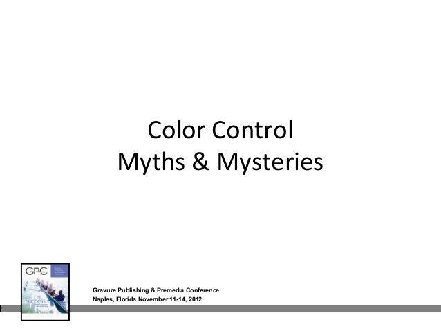 Color Control       Myths & MysteriesGravure Publishing & Premedia ConferenceNaples, Florida November 11-14, 2012