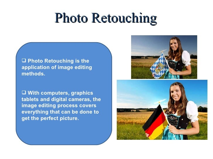 Photo Retouching <ul><li>Photo Retouching is the application of image editing methods. </li></ul><ul><li>With computers, g...