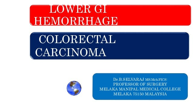 LOWER GI HEMORRHAGE COLORECTAL CARCINOMA Dr.B.SELVARAJ MS;Mch;FICS: PROFESSOR OF SURGERY MELAKA MANIPAL MEDICAL COLLEGE ME...