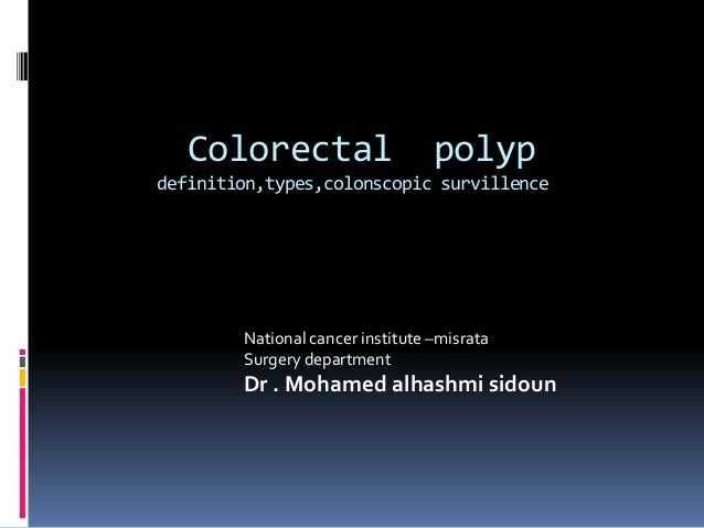 Colorectal                     polypdefinition,types,colonscopic survillence        National cancer institute –misrata    ...