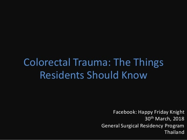 Colorectal Trauma: The Things Residents Should Know Facebook: Happy Friday Knight 30th March, 2018 General Surgical Reside...
