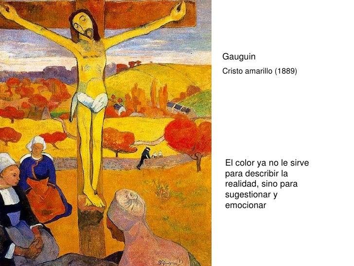 Gauguin Cristo amarillo (1889)     El color ya no le sirve para describir la realidad, sino para sugestionar y emocionar