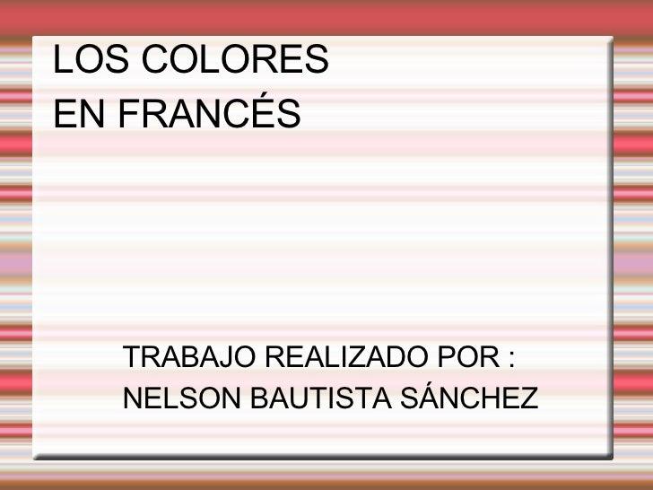 LOS COLORES EN FRANCÉS TRABAJO REALIZADO POR : NELSON BAUTISTA SÁNCHEZ