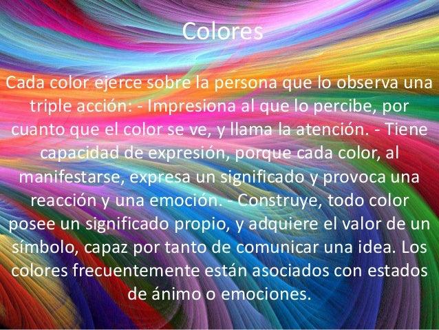 Colores Cada color ejerce sobre la persona que lo observa una triple acción: - Impresiona al que lo percibe, por cuanto qu...