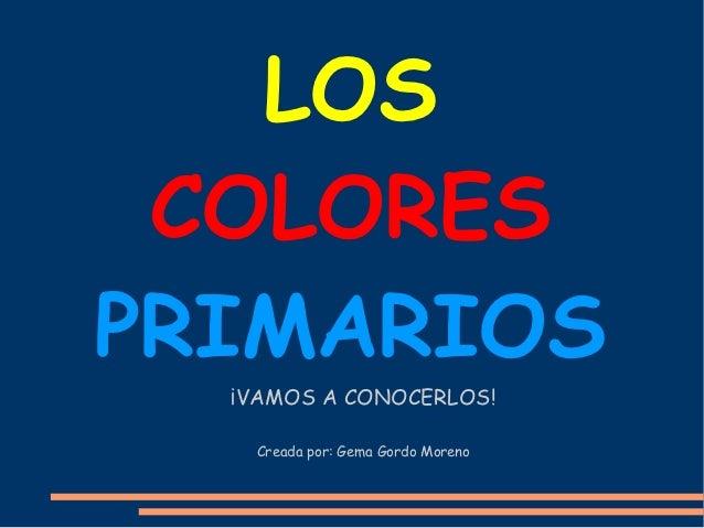 LOS COLORESPRIMARIOS  ¡VAMOS A CONOCERLOS!   Creada por: Gema Gordo Moreno