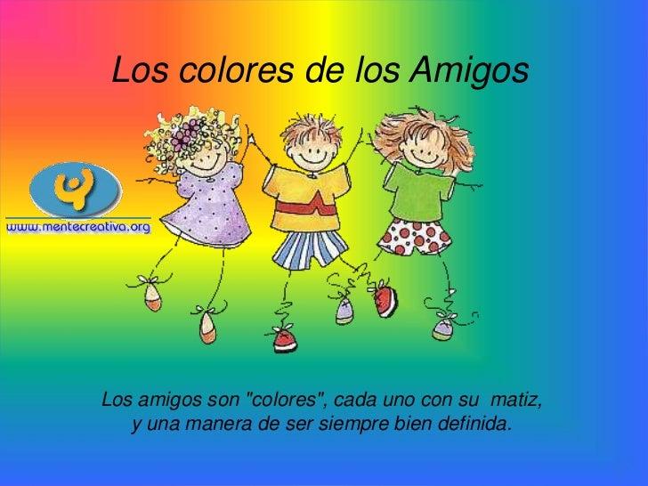 """Los colores de los AmigosLos amigos son """"colores"""", cada uno con su matiz,   y una manera de ser siempre bien definida."""