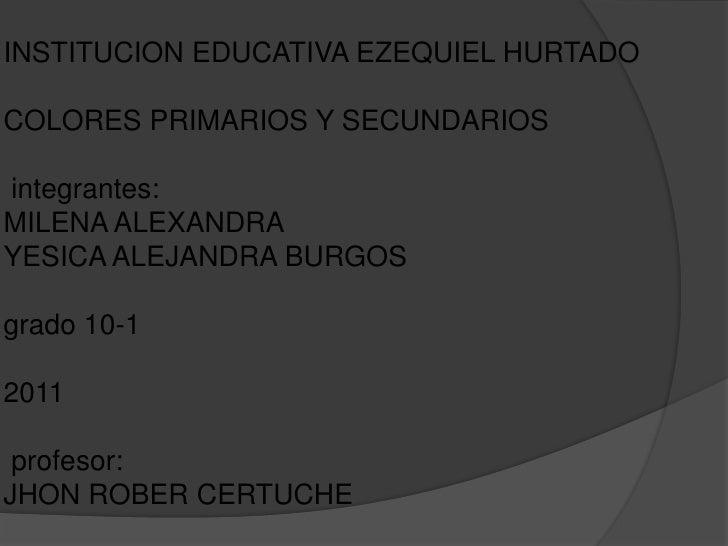 INSTITUCION EDUCATIVA EZEQUIEL HURTADOCOLORES PRIMARIOS Y SECUNDARIOSintegrantes:MILENA ALEXANDRAYESICA ALEJANDRA BURGOSgr...