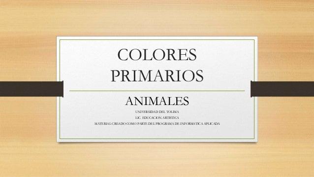 COLORES PRIMARIOS ANIMALES UNIVERSIDAD DEL TOLIMA LIC. EDUCACION ARTISTICA MATERIAL CREADO COMO PARTE DEL PROGRAMA DE INFO...