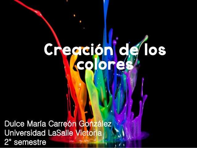 Creación de los colores Dulce María Carreón González Universidad LaSalle Victoria 2° semestre