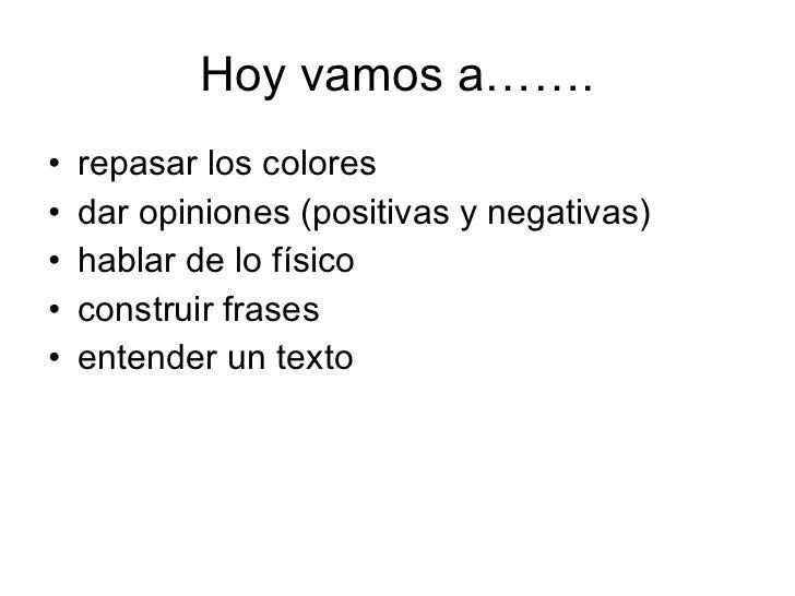 Hoy vamos a……. <ul><li>repasar los colores </li></ul><ul><li>dar opiniones (positivas y negativas) </li></ul><ul><li>habla...