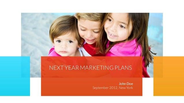 NEXT YEAR MARKETING PLANS John Doe September 2012, New York