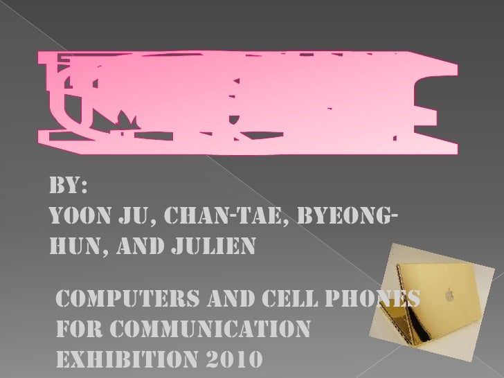 By: Yoon Ju, Chan-tae, Byeong- hun, and Julien  Computers and cell phones For communication Exhibition 2010