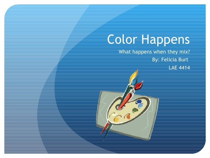 Color Happens What happens when they mix? By: Felicia Burt  LAE 4414
