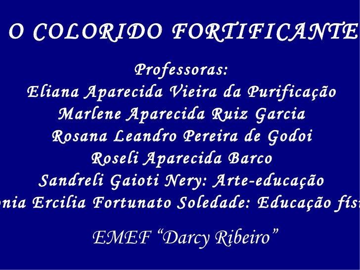 O COLORIDO FORTIFICANTE Professoras: Eliana Aparecida Vieira da Purificação Marlene Aparecida Ruiz Garcia Rosana Leandro P...