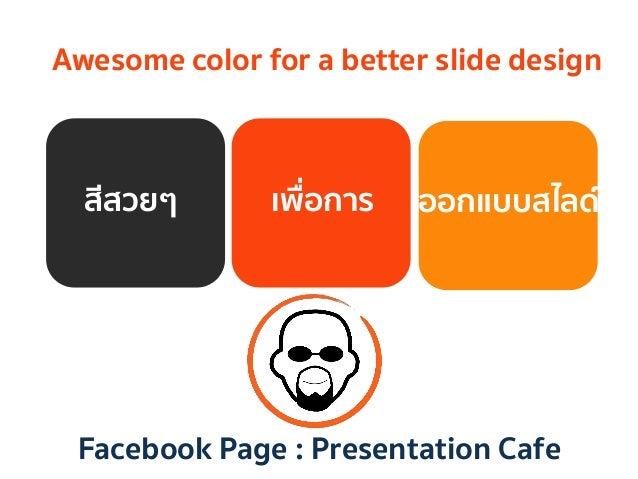 สีสวยๆ   เพื่อการ   ออกแบบสไลด์   Facebook Page : Presentation Cafe   Awesome color for a better slide design