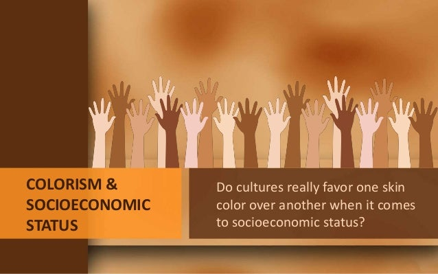 COLORISM & SOCIOECONOMIC STATUS Do cultures really favor one skin color over another when it comes to socioeconomic status?