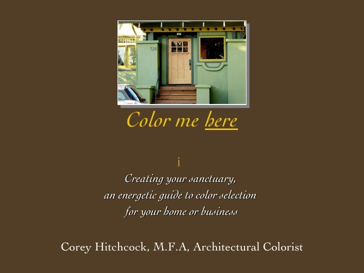 Color me   here  Creating your sanctuary,  an energetic guide to color selection  for your home or business Corey Hitchco...