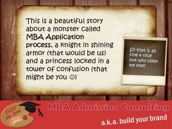 This is a beautiful story about a monster called MBA Application process, a knight in shining armor (that would be us) and...