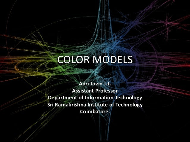 COLOR MODELS  Adri Jovin J.J.  Assistant Professor  Department of Information Technology  Sri Ramakrishna Institute of Tec...