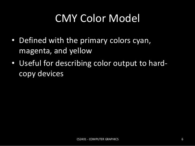 CMY Color Model  • Defined with the primary colors cyan,  magenta, and yellow  • Useful for describing color output to har...