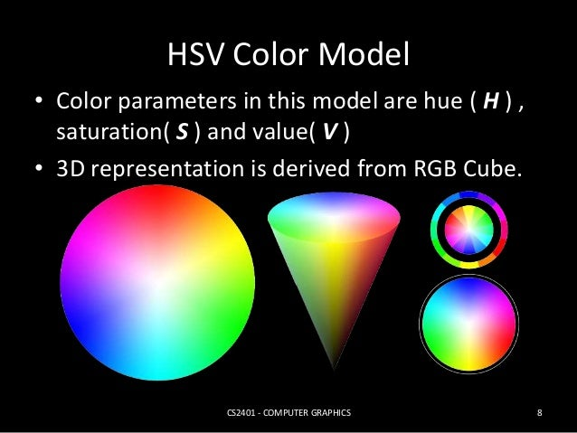 HSV Color Model  • Color parameters in this model are hue ( H ) ,  saturation( S ) and value( V )  • 3D representation is ...