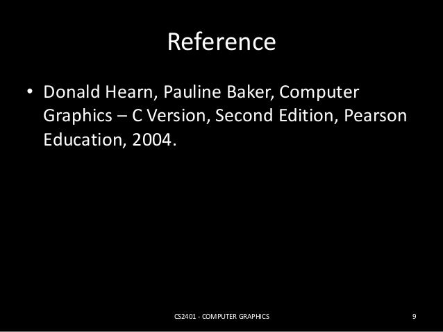 Reference  • Donald Hearn, Pauline Baker, Computer  Graphics – C Version, Second Edition, Pearson  Education, 2004.  CS240...