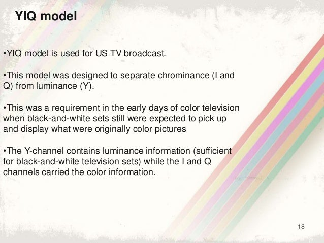 18 YIQ model •YIQ model is used for US TV broadcast. •This model was designed to separate chrominance (I and Q) from lumin...