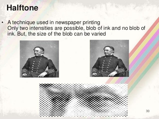 30 • A technique used in newspaper printing Only two intensities are possible, blob of ink and no blob of ink. But, the si...