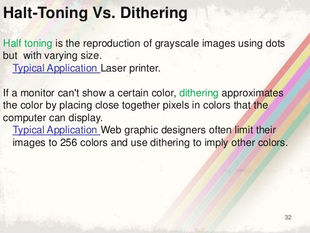 32 Half toning is the reproduction of grayscale images using dots but with varying size. Typical Application Laser printer...
