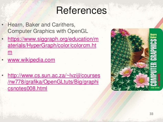 33 References • Hearn, Baker and Carithers, Computer Graphics with OpenGL • https://www.siggraph.org/education/m aterials/...