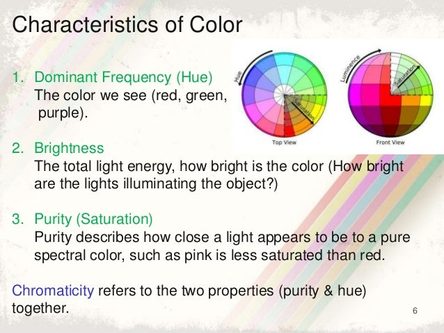 6 Characteristics of Color 1. Dominant Frequency (Hue) The color we see (red, green, purple). 2. Brightness The total ligh...