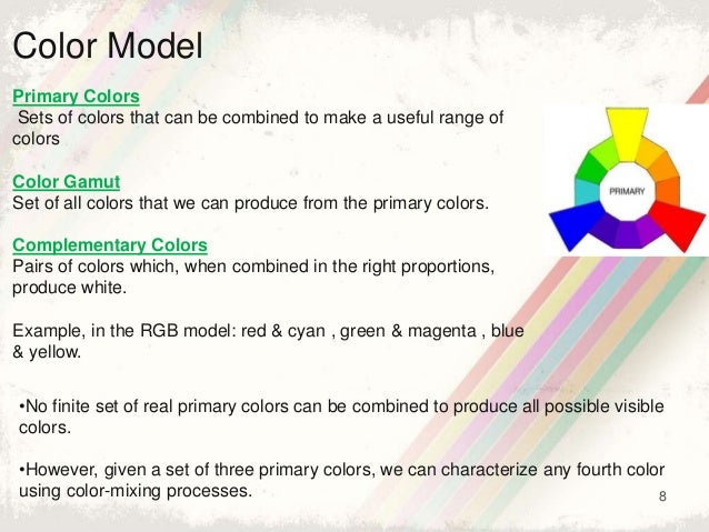 8 Color Model Primary Colors Sets of colors that can be combined to make a useful range of colors Color Gamut Set of all c...