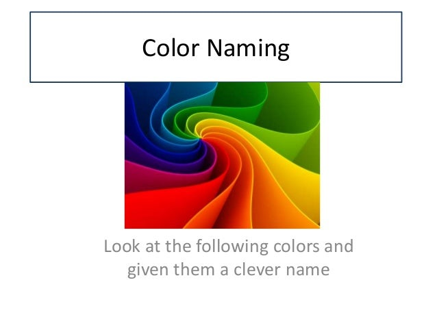 Color Naming Look at the following colors and given them a clever name