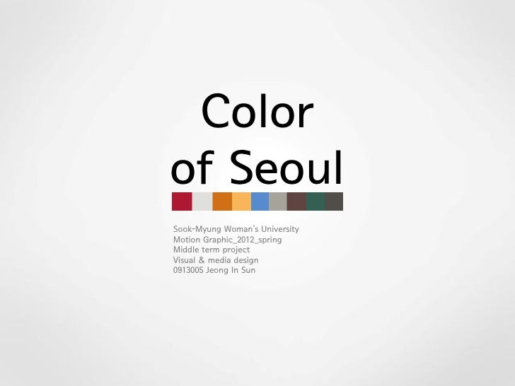 Colorof SeoulSook-Myung Woman's UniversityMotion Graphic_2012_springMiddle term projectVisual & media design0913005 Jeong ...