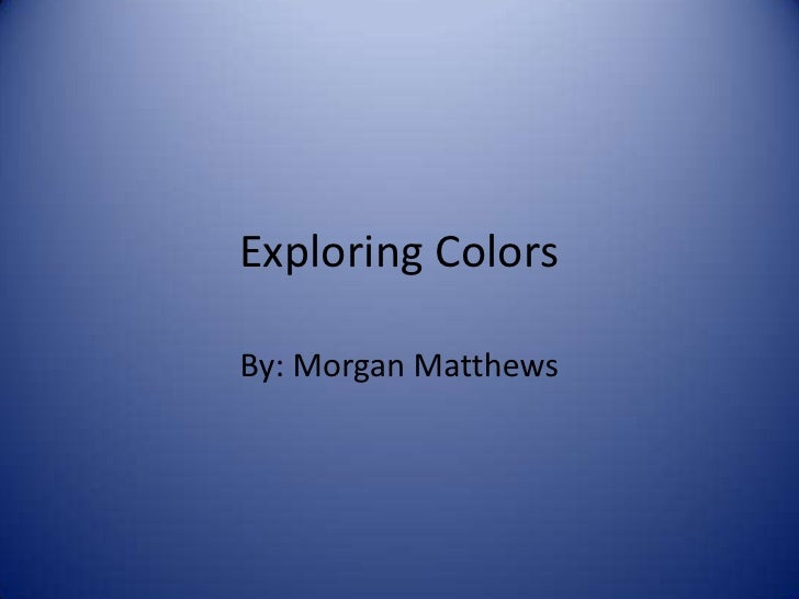 Exploring Colors<br />By: Morgan Matthews<br />