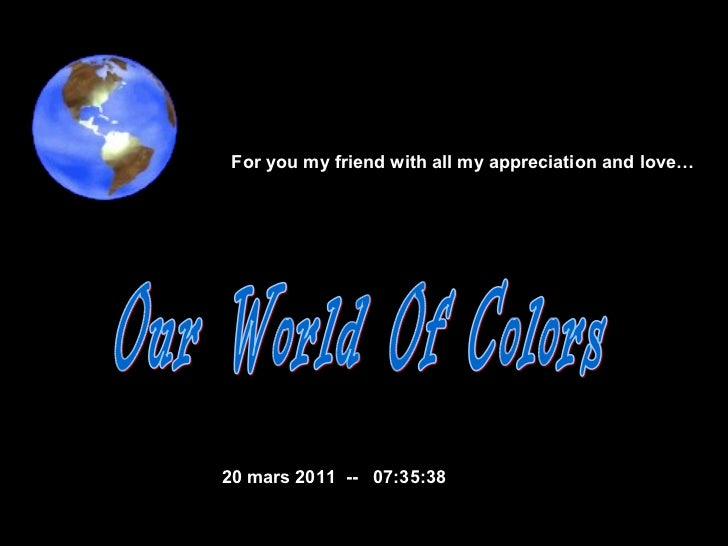 Our World Of Colors  20 mars 2011   --  07:35:21 For you my friend with all my appreciation and love…