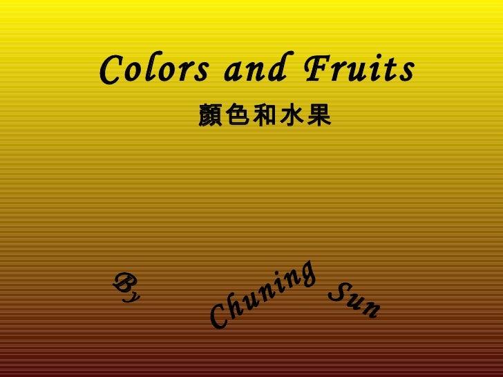 Colors and Fruits      顏色和水果     By              ni ng Su           hu          n       C