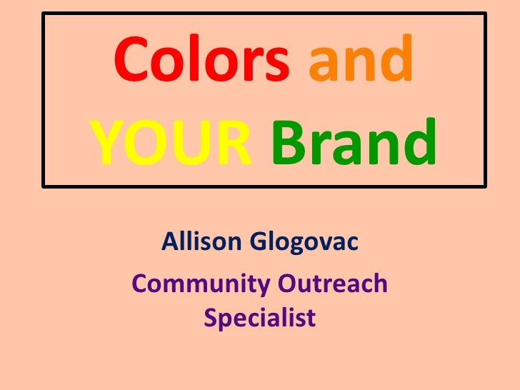 Colors andYOUR Brand   Allison Glogovac Community Outreach       Specialist