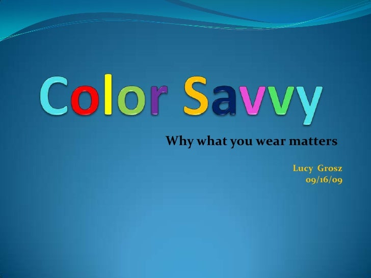 ColorSavvy<br />Why what you wear matters<br />Lucy  Grosz<br />09/16/09<br />
