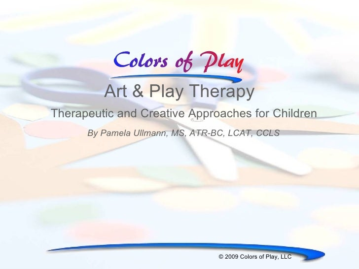 Art & Play Therapy Therapeutic and Creative Approaches for Children © 2009 Colors of Play, LLC By Pamela Ullmann, MS, ATR-...