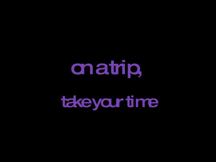 on a trip,   take your time ANDO