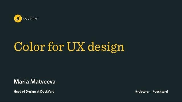 Color for UX design Maria Matveeva Head of Design at DockYard @rgbcolor @dockyard