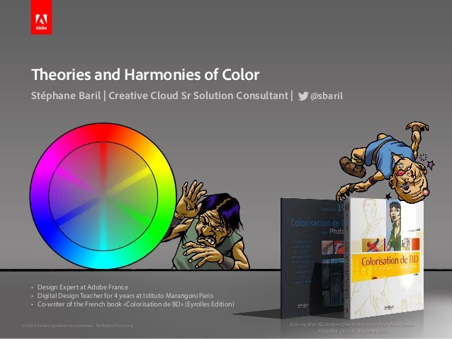 Theories and Harmonies of Color Stéphane Baril | Creative Cloud Sr Solution Consultant | @sbaril • Design Expert at Adobe...