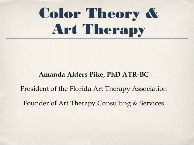 Color Theory & Art Therapy Amanda Alders Pike, PhD ATR-BC President of the Florida Art Therapy Association Founder of Art ...