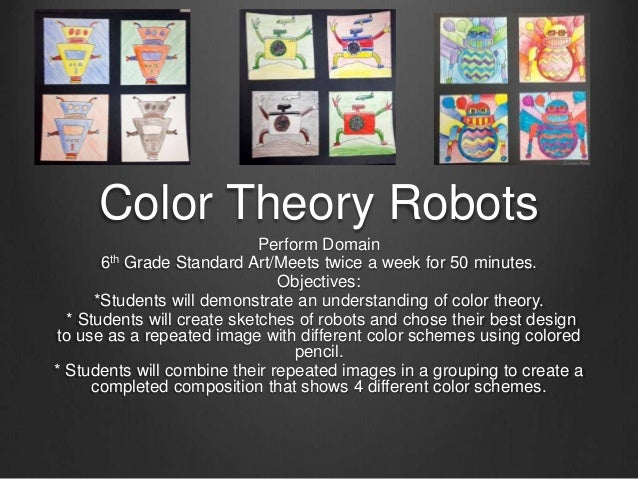 Color Theory Robots  Perform Domain  6th Grade Standard Art/Meets twice a week for 50 minutes.  Objectives:  *Students wil...