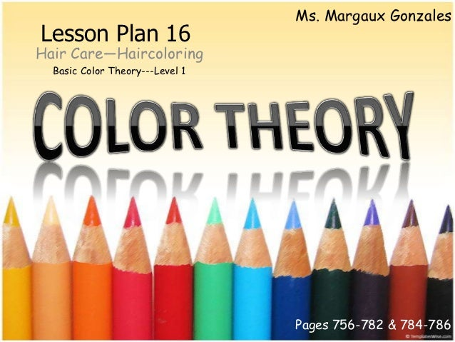Ms. Margaux GonzalesLesson Plan 16Hair Care—Haircoloring  Basic Color Theory---Level 1                                 Pag...
