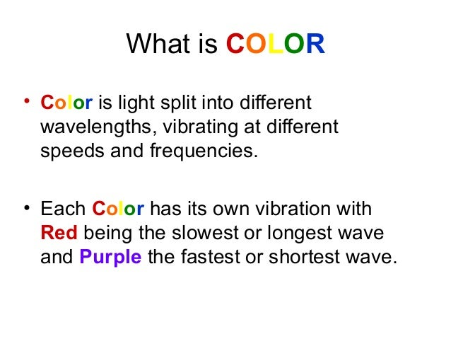 What is COLOR• Color is light split into differentwavelengths, vibrating at differentspeeds and frequencies.• Each Color h...