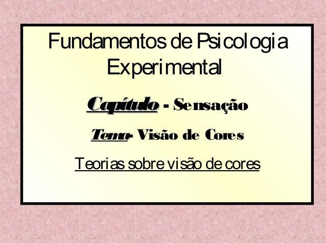 Fundamentos de Psicologia     Experimental    Capítulo - Sensação    Tem Visão de Cores       a-  Teorias sobre visão de c...