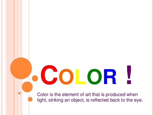 COLOR !  Color is the element of art that is produced when  light, striking an object, is reflected back to the eye.